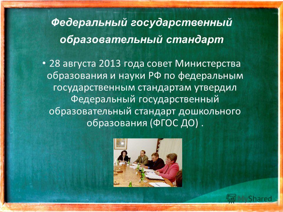 Федеральный государственный образовательный стандарт 28 августа 2013 года совет Министерства образования и науки РФ по федеральным государственным стандартам утвердил Федеральный государственный образовательный стандарт дошкольного образования (ФГОС
