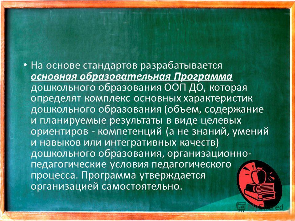 На основе стандартов разрабатывается основная образовательная Программа дошкольного образования ООП ДО, которая определят комплекс основных характеристик дошкольного образования (объем, содержание и планируемые результаты в виде целевых ориентиров -