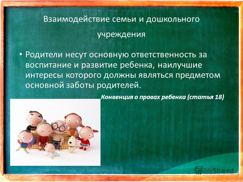 Взаимодействие семьи и дошкольного учреждения Родители несут основную ответственность за воспитание и развитие ребенка, наилучшие интересы которого должны являться предметом основной заботы родителей. Конвенция о правах ребенка (статья 18)