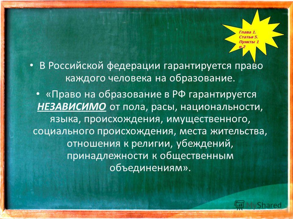 В Российской федерации гарантируется право каждого человека на образование. «Право на образование в РФ гарантируется НЕЗАВИСИМО от пола, расы, национальности, языка, происхождения, имущественного, социального происхождения, места жительства, отношени