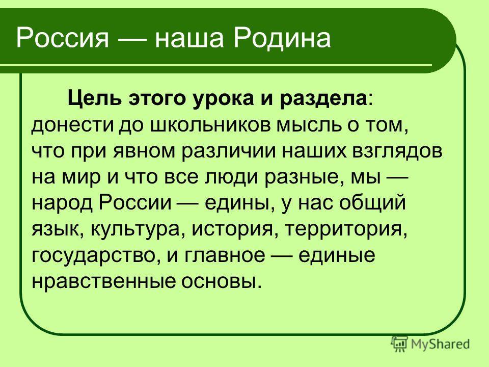 Россия наша Родина Цель этого урока и раздела: донести до школьников мысль о том, что при явном различии наших взглядов на мир и что все люди разные, мы народ России едины, у нас общий язык, культура, история, территория, государство, и главное едины