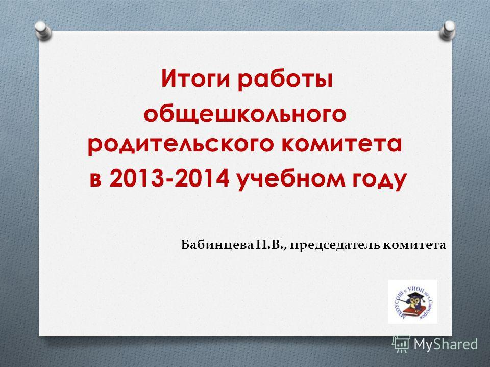 Итоги работы общешкольного родительского комитета в 2013-2014 учебном году Бабинцева Н.В., председатель комитета