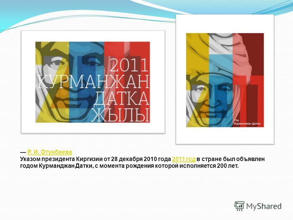 Р. И. Отунбаева Указом президента Киргизии от 28 декабря 2010 года 2011 год в стране был объявлен годом Курманджан Датки, с момента рождения которой исполняется 200 лет.2011 год