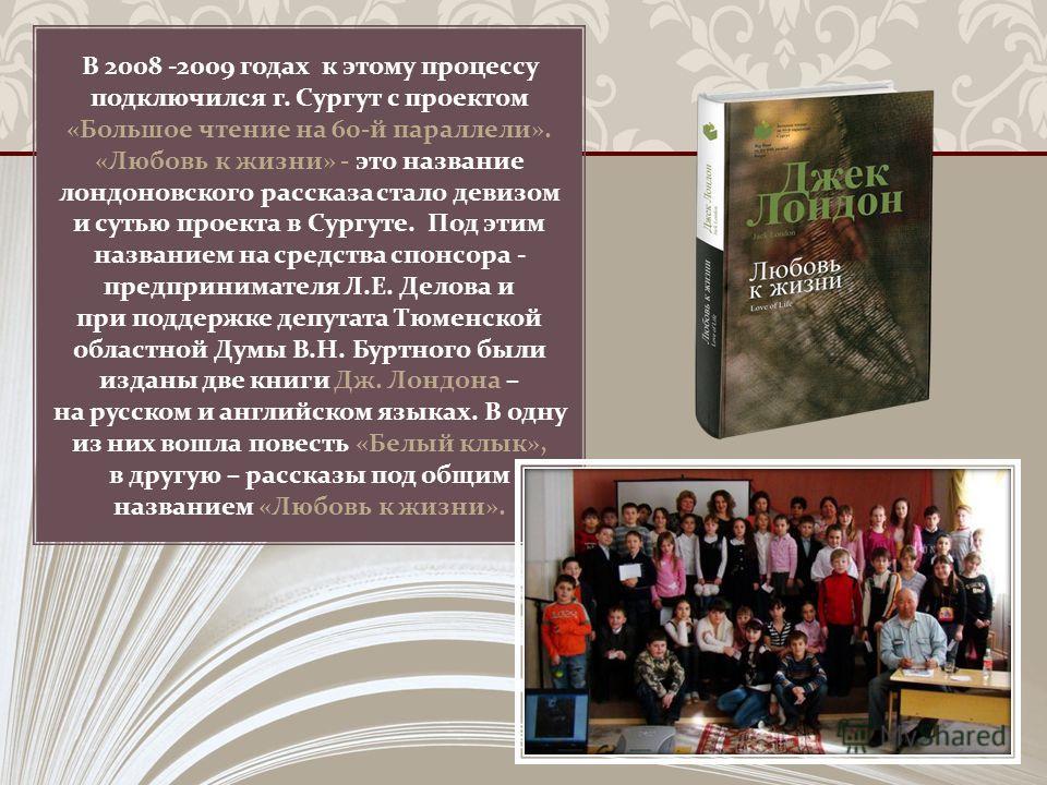 В 2008 -2009 годах к этому процессу подключился г. Сургут с проектом « Большое чтение на 60- й параллели ». « Любовь к жизни » - это название лондоновского рассказа стало девизом и сутью проекта в Сургуте. Под этим названием на средства спонсора - пр