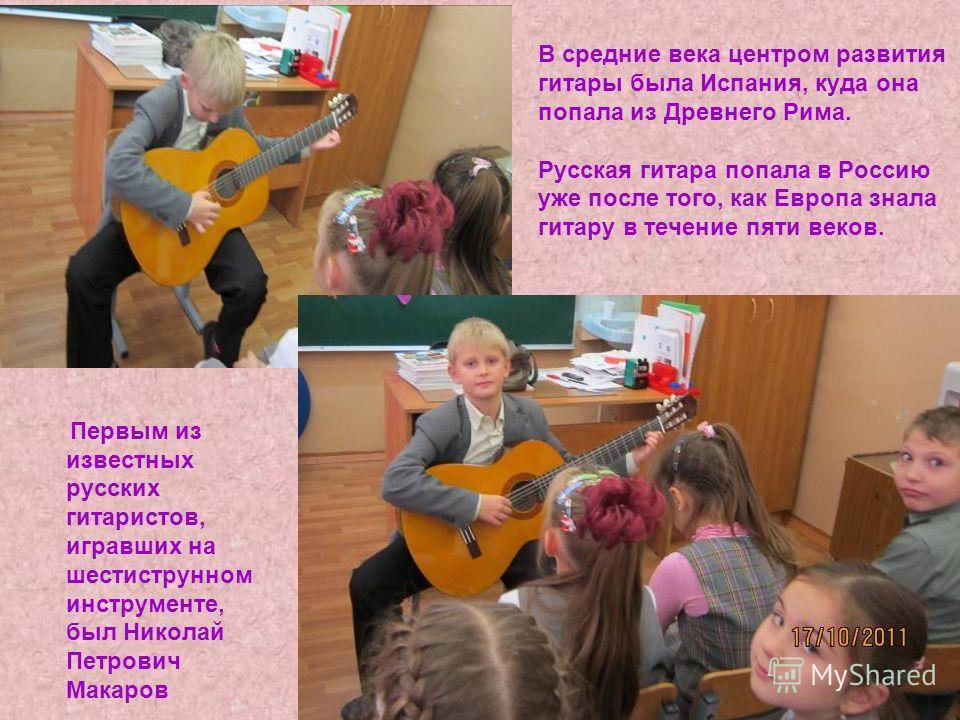 В средние века центром развития гитары была Испания, куда она попала из Древнего Рима. Русская гитара попала в Россию уже после того, как Европа знала гитару в течение пяти веков. Первым из известных русских гитаристов, игравших на шестиструнном инст