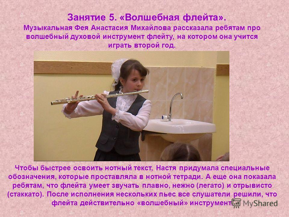 Занятие 5. «Волшебная флейта». Чтобы быстрее освоить нотный текст, Настя придумала специальные обозначения, которые проставляла в нотной тетради. А еще она показала ребятам, что флейта умеет звучать плавно, нежно (легато) и отрывисто (стаккато). Посл
