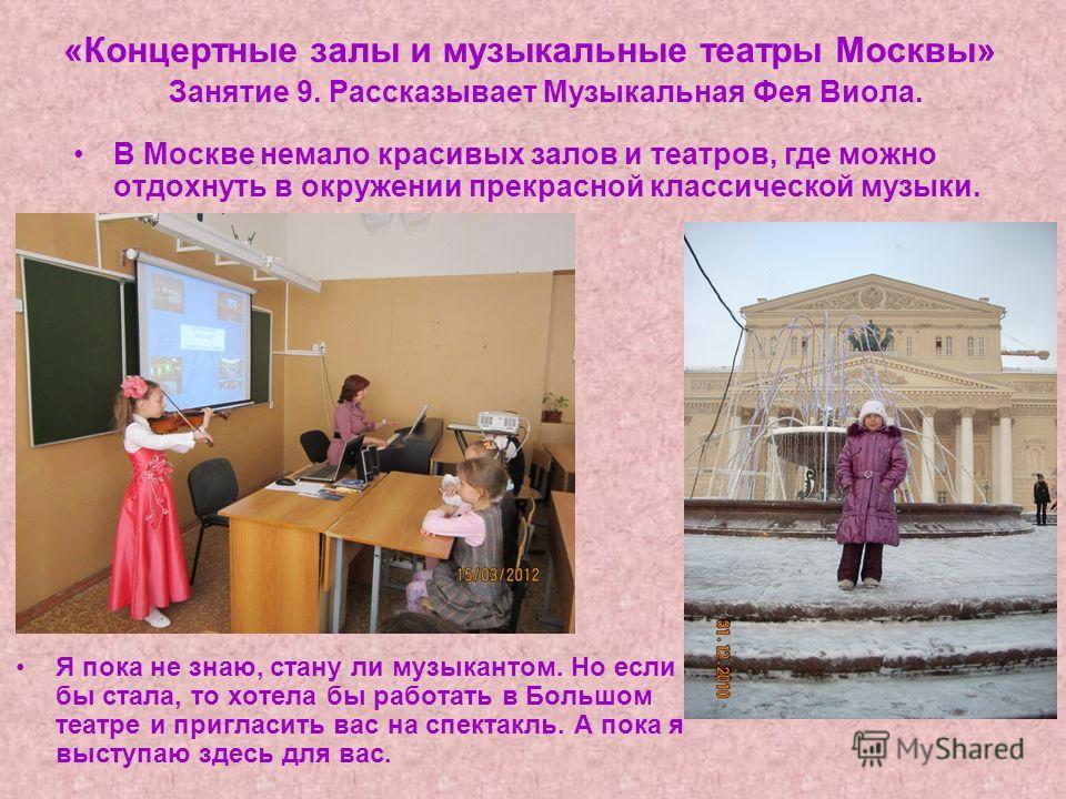 «Концертные залы и музыкальные театры Москвы» Занятие 9. Рассказывает Музыкальная Фея Виола. В Москве немало красивых залов и театров, где можно отдохнуть в окружении прекрасной классической музыки. Я пока не знаю, стану ли музыкантом. Но если бы ста