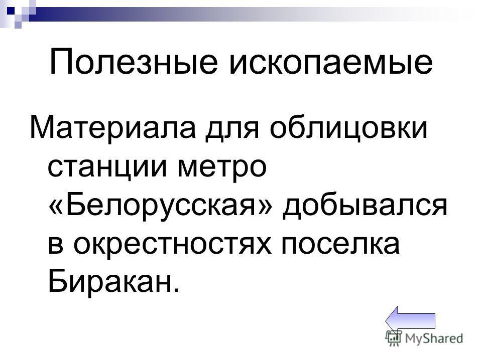 Полезные ископаемые Материала для облицовки станции метро «Белорусская» добывался в окрестностях поселка Биракан.
