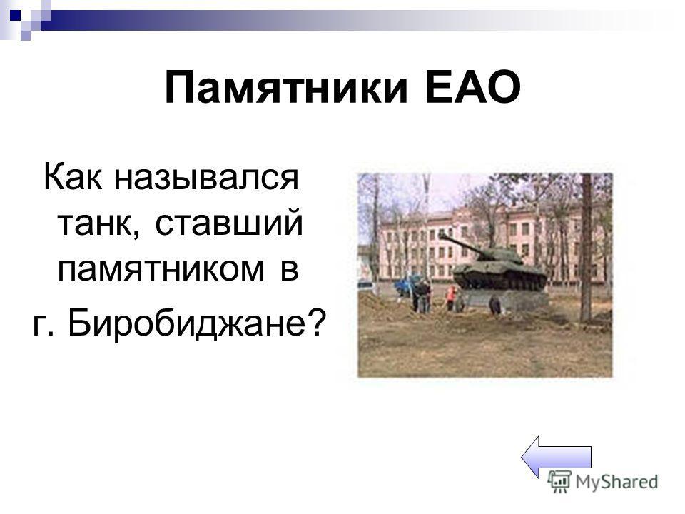 Памятники ЕАО Как назывался танк, ставший памятником в г. Биробиджане?