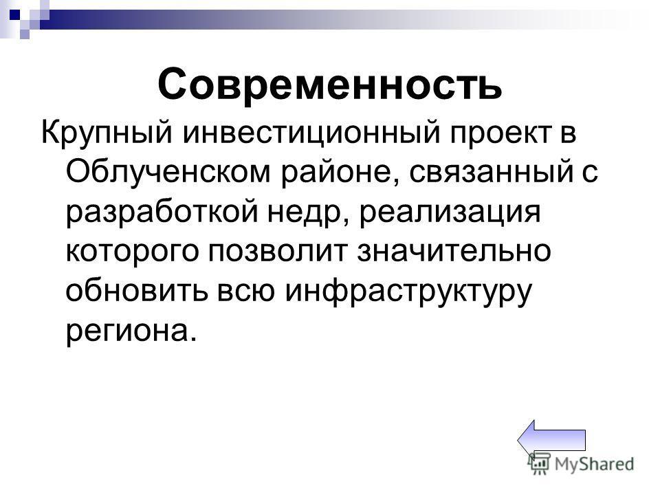 Современность Крупный инвестиционный проект в Облученском районе, связанный с разработкой недр, реализация которого позволит значительно обновить всю инфраструктуру региона.