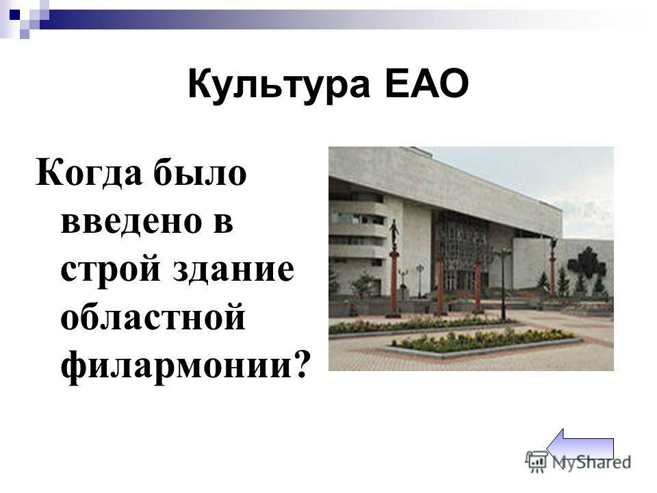 Культура ЕАО Когда было введено в строй здание областной филармонии?
