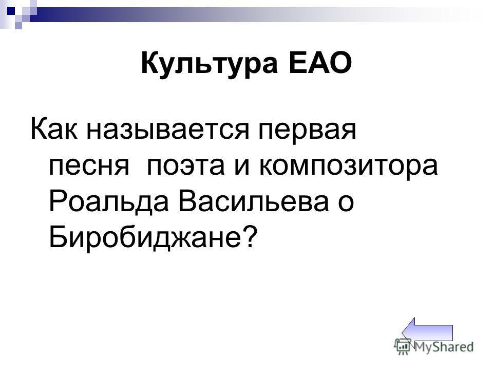Культура ЕАО Как называется первая песня поэта и композитора Роальда Васильева о Биробиджане?