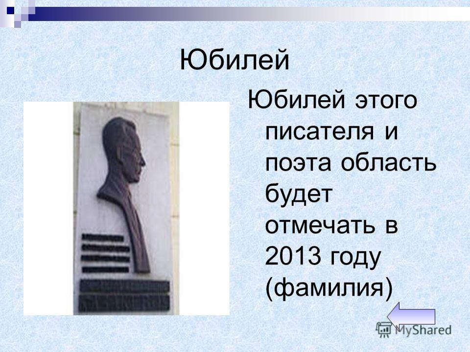 Юбилей Юбилей этого писателя и поэта область будет отмечать в 2013 году (фамилия)