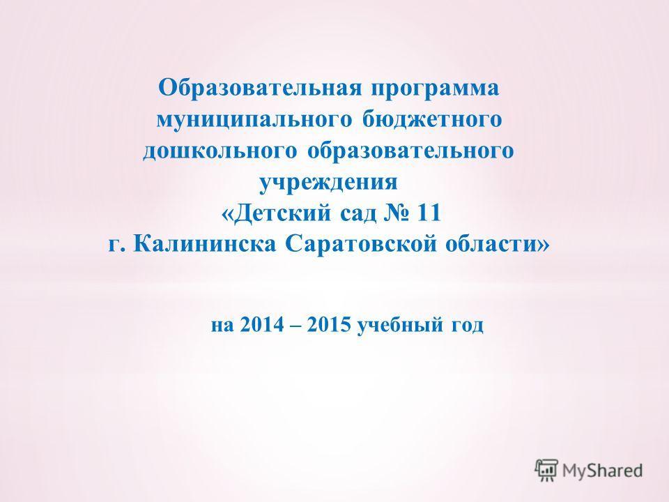 на 2014 – 2015 учебный год Образовательная программа муниципального бюджетного дошкольного образовательного учреждения «Детский сад 11 г. Калининска Саратовской области»