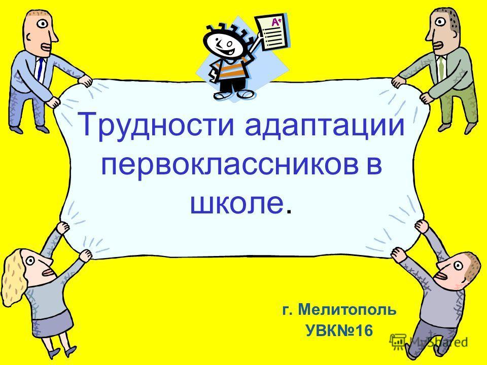 Трудности адаптации первоклассников в школе. г. Мелитополь УВК16