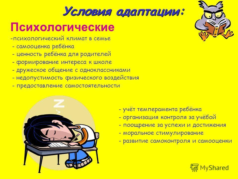Условия адаптации: Психологические -психологический климат в семье - самооценка ребёнка - ценность ребёнка для родителей - формирование интереса к школе - дружеское общение с одноклассниками - недопустимость физического воздействия - предоставление с
