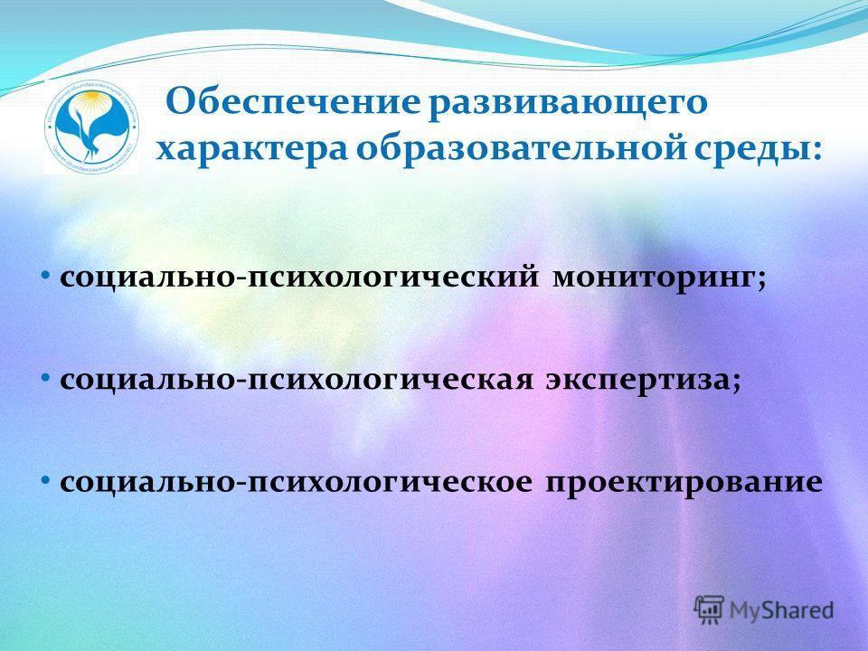 Обеспечение развивающего характера образовательной среды: социально-психологический мониторинг; социально-психологическая экспертиза; социально-психологическое проектирование