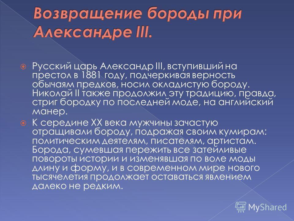 Русский царь Александр III, вступивший на престол в 1881 году, подчеркивая верность обычаям предков, носил окладистую бороду. Николай II также продолжил эту традицию, правда, стриг бородку по последней моде, на английский манер. К середине ХХ века му