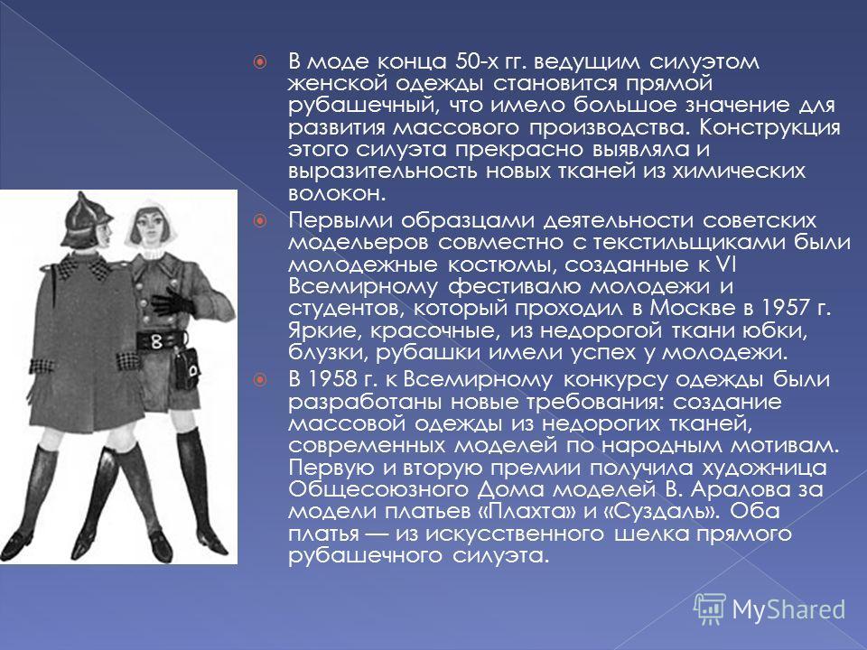 В моде конца 50-х гг. ведущим силуэтом женской одежды становится прямой рубашечный, что имело большое значение для развития массового производства. Конструкция этого силуэта прекрасно выявляла и выразительность новых тканей из химических волокон. Пер