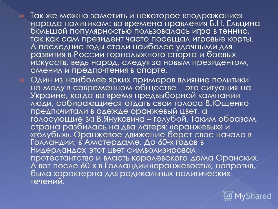 Так же можно заметить и некоторое «подражание» народа политикам: во времена правления Б.Н. Ельцина большой популярностью пользовалась игра в теннис, так как сам президент часто посещал игровые корты. А последние годы стали наиболее удачными для разви