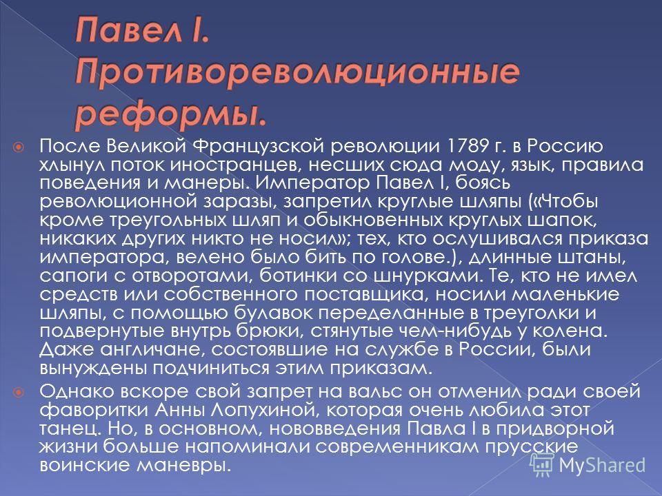 После Великой Французской революции 1789 г. в Россию хлынул поток иностранцев, несших сюда моду, язык, правила поведения и манеры. Император Павел I, боясь революционной заразы, запретил круглые шляпы («Чтобы кроме треугольных шляп и обыкновенных кру