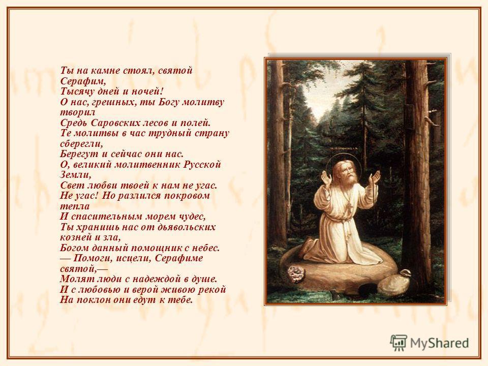 Ты на камне стоял, святой Серафим, Тысячу дней и ночей! О нас, грешных, ты Богу молитву творил Средь Саровских лесов и полей. Те молитвы в час трудный страну сберегли, Берегут и сейчас они нас. О, великий молитвенник Русской Земли, Свет любви твоей к