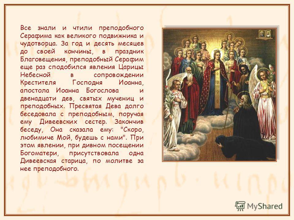 Все знали и чтыли преподобного Серафима как великого подвижника и чудотворца. За год и десять месяцев до своей кончины, в праздник Благовещения, преподобный Серафим еще раз сподобился явления Царицы Небесной в сопровождении Крестытеля Господня Иоанна