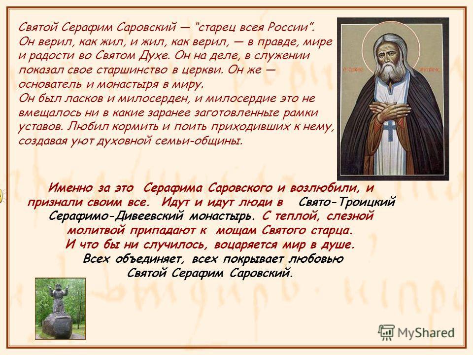 Святой Серафим Саровский старец всея России. Он верил, как жил, и жил, как верил, в правде, мире и радосты во Святом Духе. Он на деле, в служении показал свое старшинство в церкви. Он же основатель и монастыря в миру. Он был ласков и милосерден, и ми