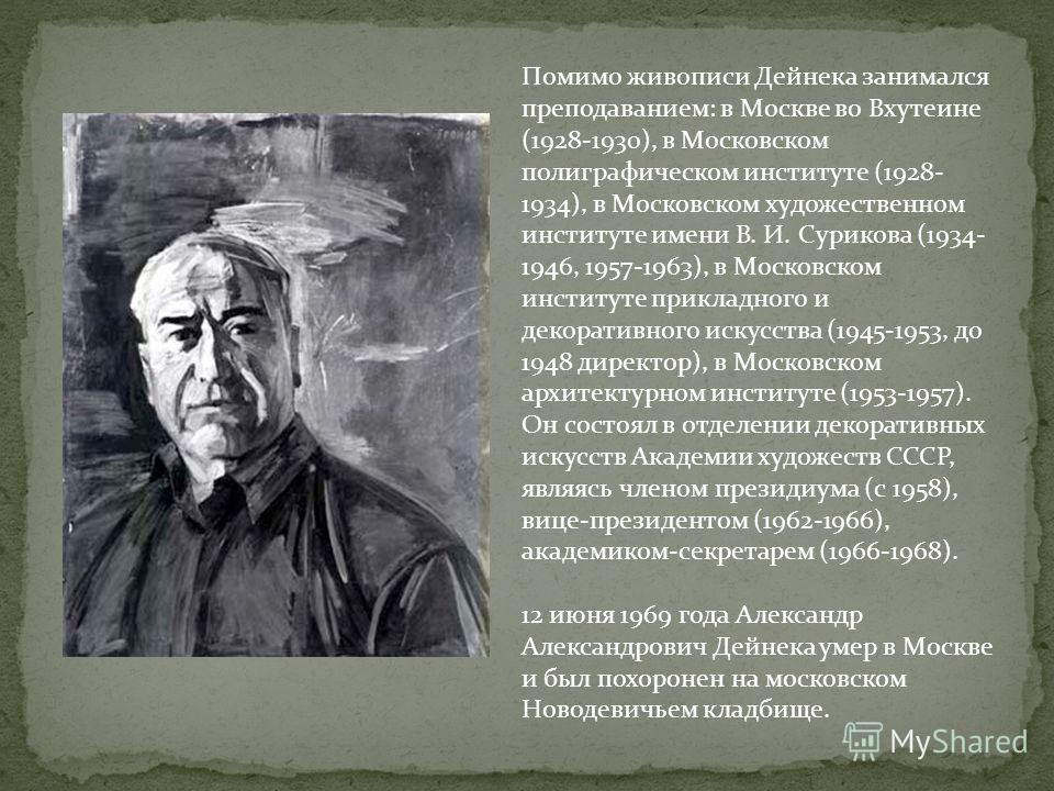 Помимо живописи Дейнека занимался преподаванием: в Москве во Вхутеине (1928-1930), в Московском полиграфическом институте (1928- 1934), в Московском художественном институте имени В. И. Сурикова (1934- 1946, 1957-1963), в Московском институте приклад