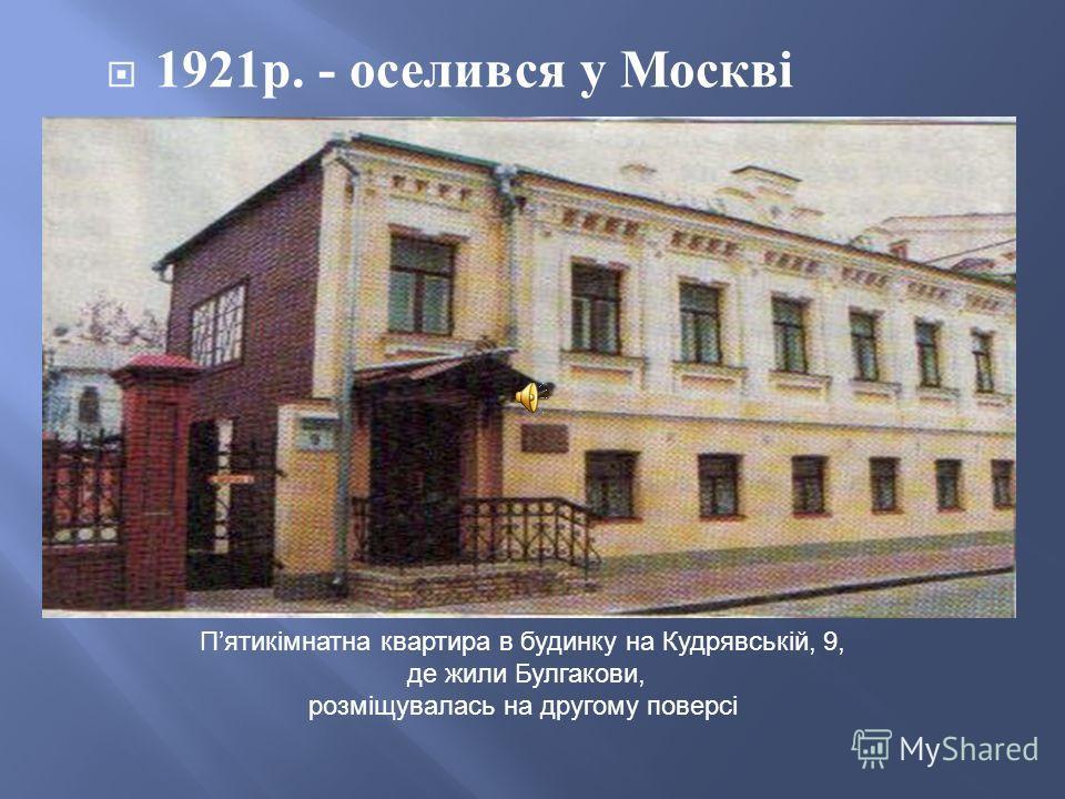 1921 р. - оселився у Москві Пятикімнатна квартира в будинку на Кудрявській, 9, де жили Булгакови, розміщувалась на другому поверсі