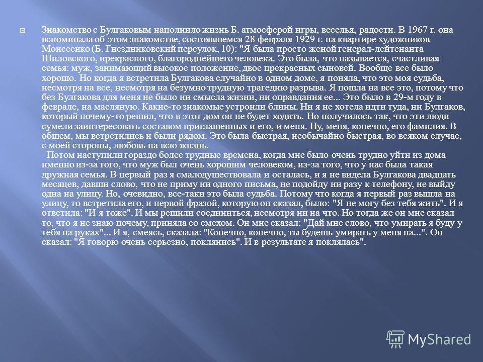 Знакомство с Булгаковым наполнило жизнь Б. атмосферой игры, веселья, радости. В 1967 г. она вспоминала об этом знакомстве, состоявшемся 28 февраля 1929 г. на квартире художников Моисеенко ( Б. Гнездниковский переулок, 10):