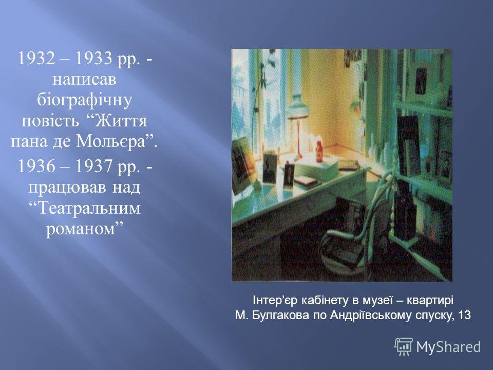 1932 – 1933 рр. - написав біографічну повість Життя пана де Мольєра. 1936 – 1937 рр. - працював над Театральним романом Інтерєр кабінету в музеї – квартирі М. Булгакова по Андріївському спуску, 13