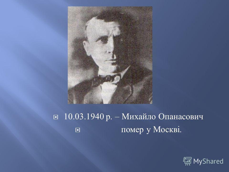 10.03.1940 р. – Михайло Опанасович помер у Москві.
