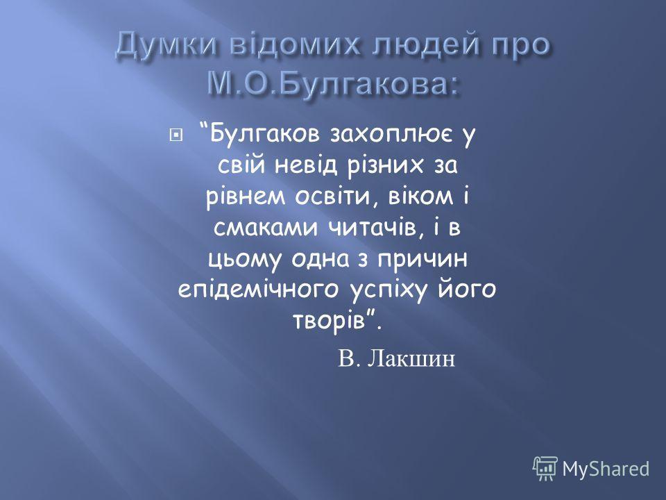 Булгаков захоплює у свій невід різних за рівнем освіти, віком і смаками читачів, і в цьому одна з причин епідемічного успіху його творів. В. Лакшин