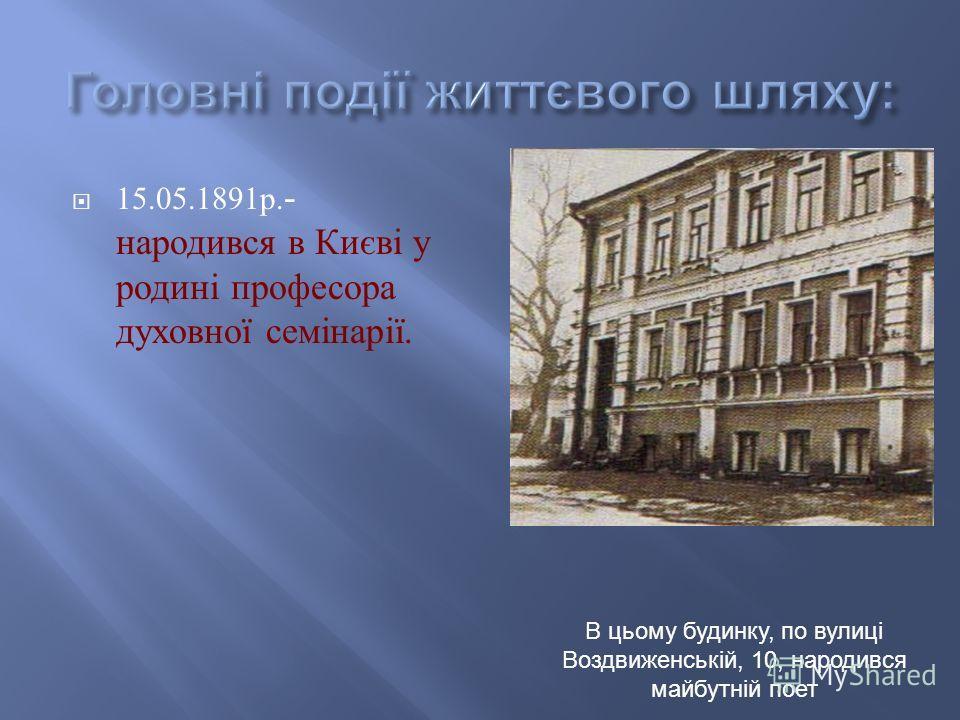 15.05.1891 р. - народився в Києві у родині профессора духовної семінарії. В цьому будинку, по вулиці Воздвиженській, 10, народився майбутній поет