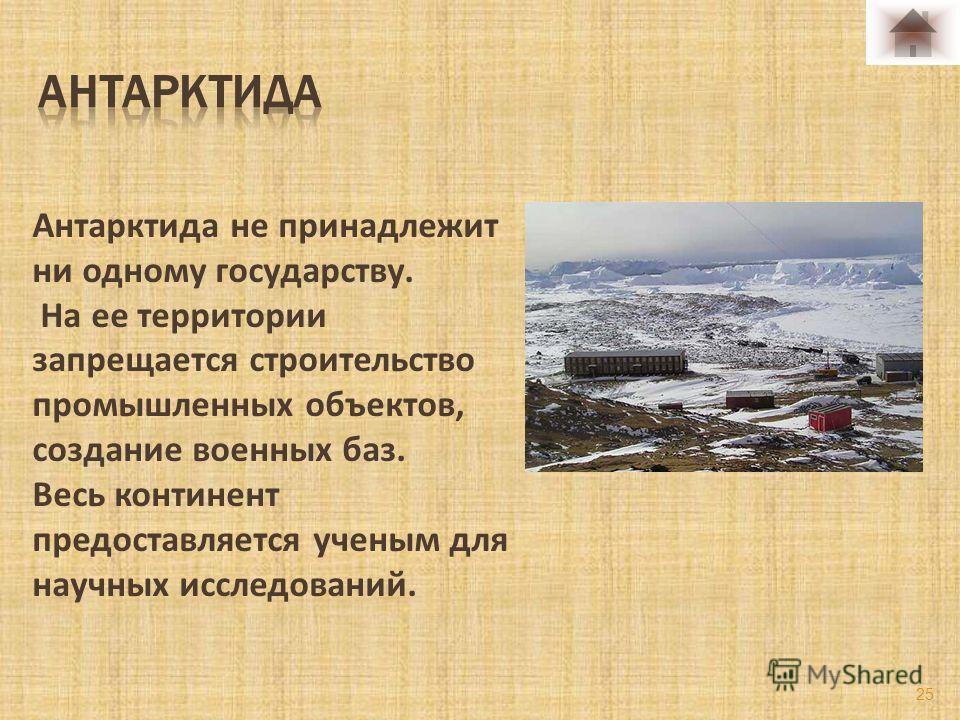 Антарктида не принадлежит ни одному государству. На ее территории запрещается строительство промышленных объектов, создание военных баз. Весь континент предоставляется ученым для научных исследований. 25