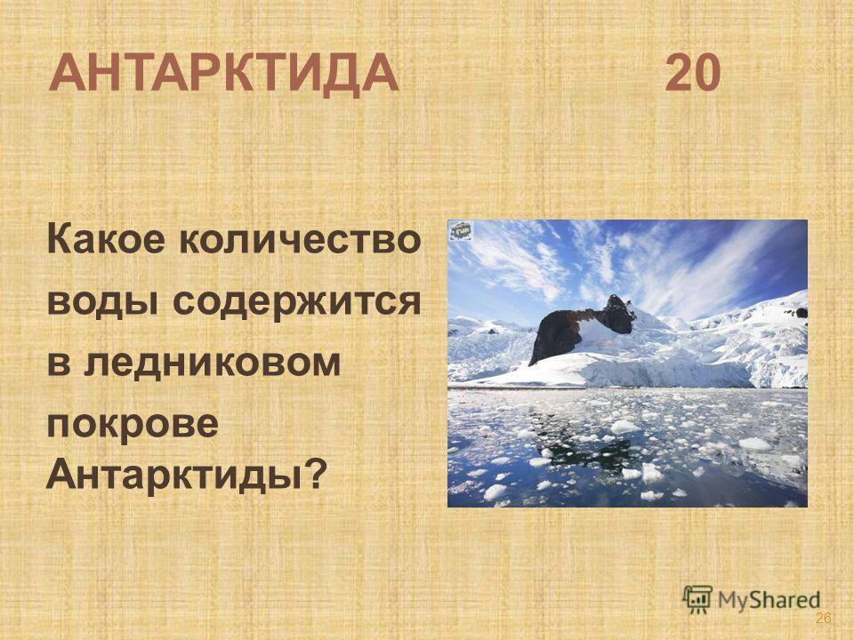 АНТАРКТИДА 20 Какое количество воды содержится в ледниковом покрове Антарктиды? 26