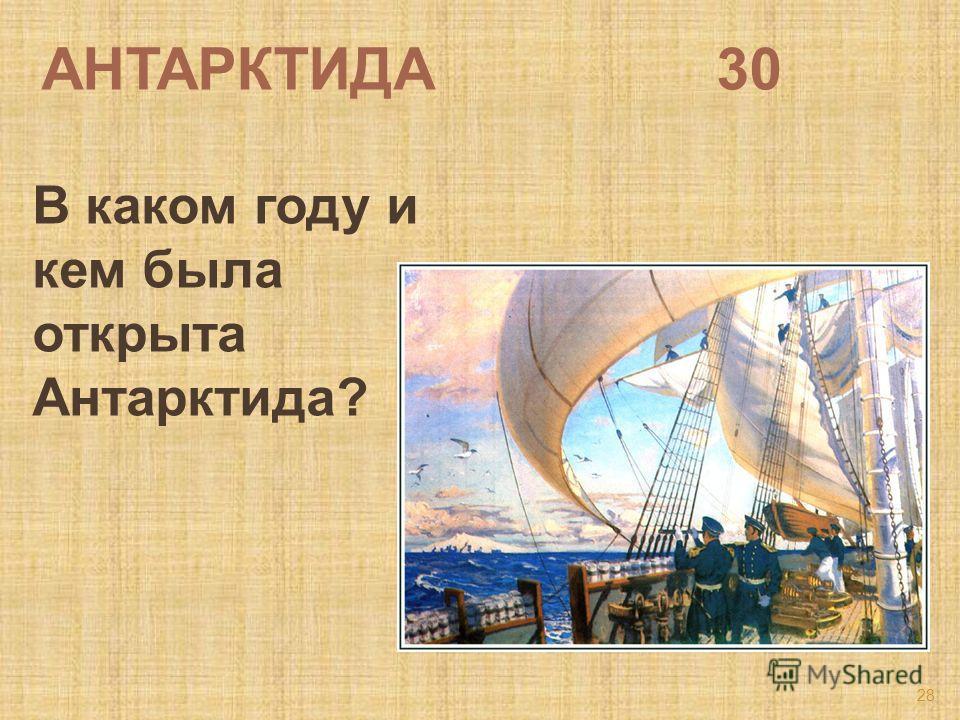 АНТАРКТИДА 30 В каком году и кем была открыта Антарктида? 28