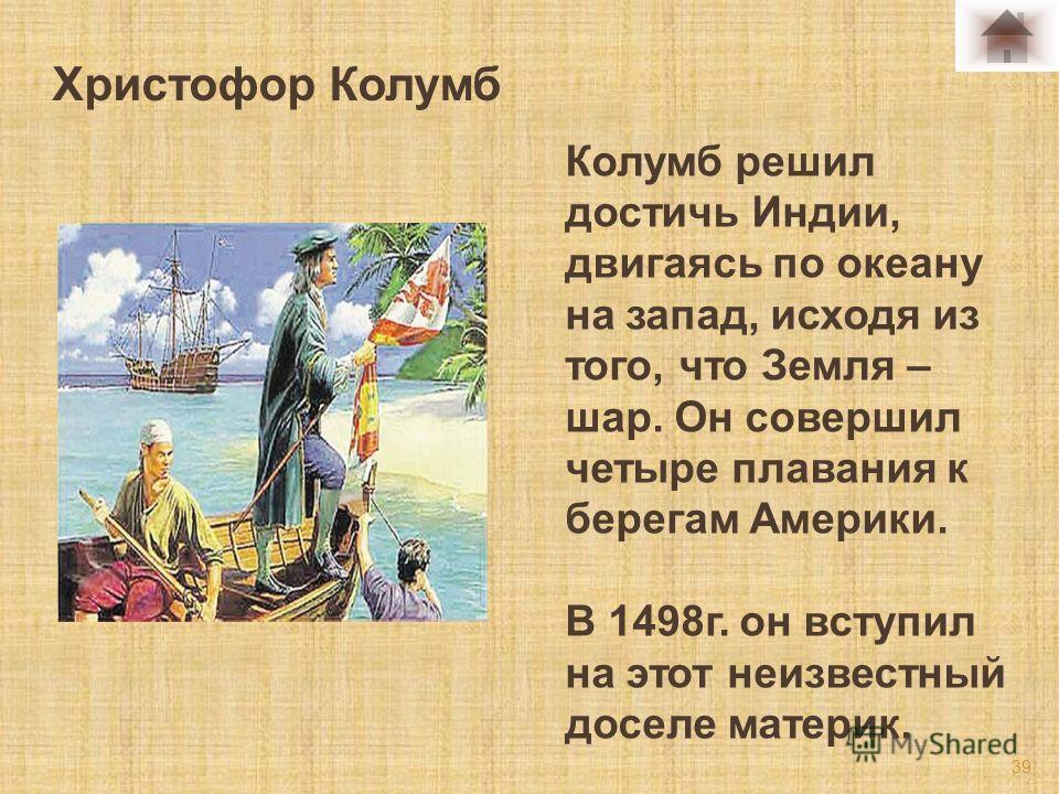 Колумб решил достичь Индии, двигаясь по океану на запад, исходя из того, что Земля – шар. Он совершил четыре плавания к берегам Америки. В 1498 г. он вступил на этот неизвестный доселе материк. 39 Христофор Колумб