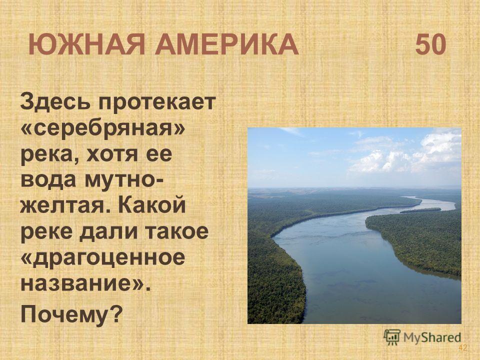 ЮЖНАЯ АМЕРИКА 50 Здесь протекает «серебряная» река, хотя ее вода мутно- желтая. Какой реке дали такое «драгоценное название». Почему? 42