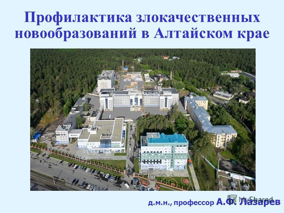 д.м.н., профессор А.Ф. Лазарев Профилактика злокачественных новообразований в Алтайском крае