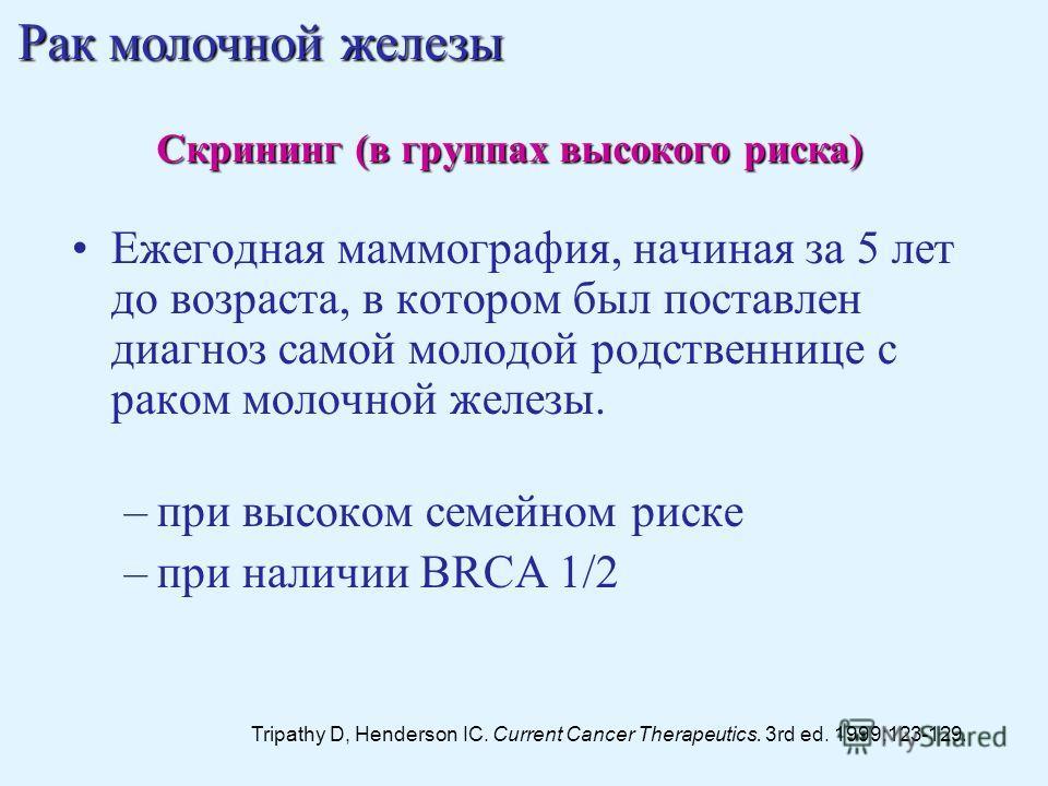 Ежегодная маммография, начиная за 5 лет до возраста, в котором был поставлен диагноз самой молодой родственнице с раком молочной железы. –при высоком семейном риске –при наличии BRCA 1/2 Tripathy D, Henderson IC. Current Cancer Therapeutics. 3rd ed.