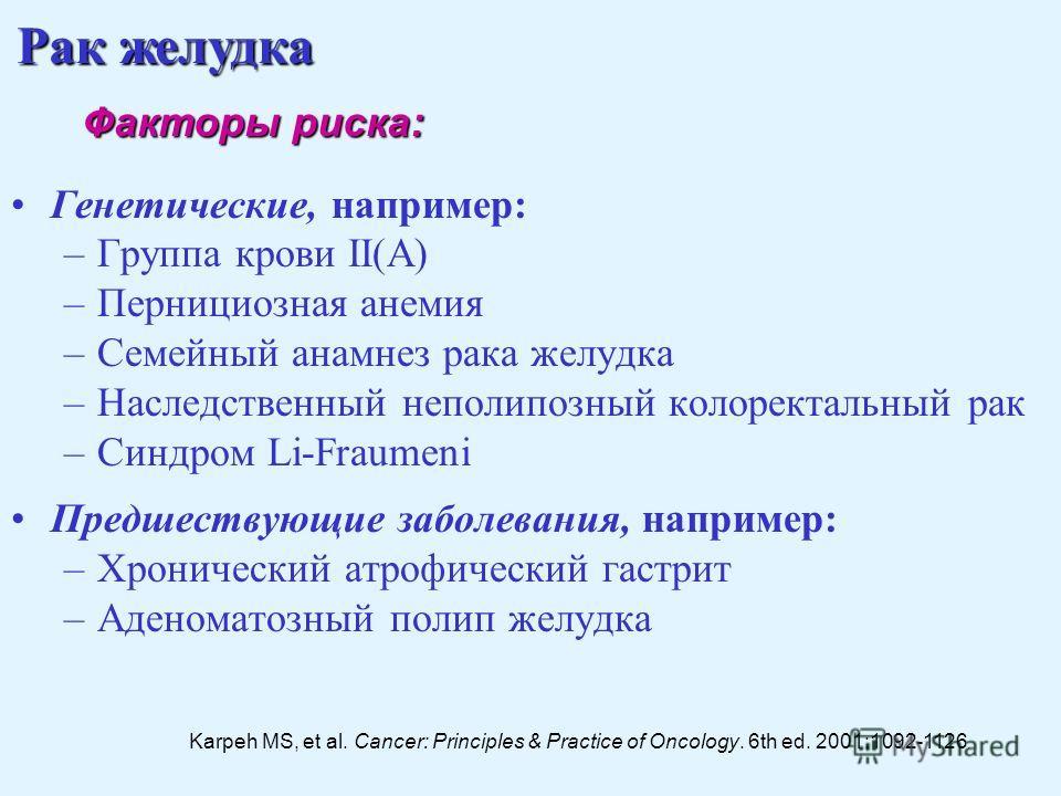 Генетические, например: –Группа крови II(A) –Пернициозная анемия –Семейный анамнез рака желудка –Наследственный не полипозный колоректальный рак –Синдром Li-Fraumeni Предшествующие заболевания, например: –Хронический атрофический гастрит –Аденоматозн