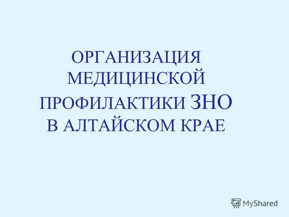 ОРГАНИЗАЦИЯ МЕДИЦИНСКОЙ ПРОФИЛАКТИКИ ЗНО В АЛТАЙСКОМ КРАЕ