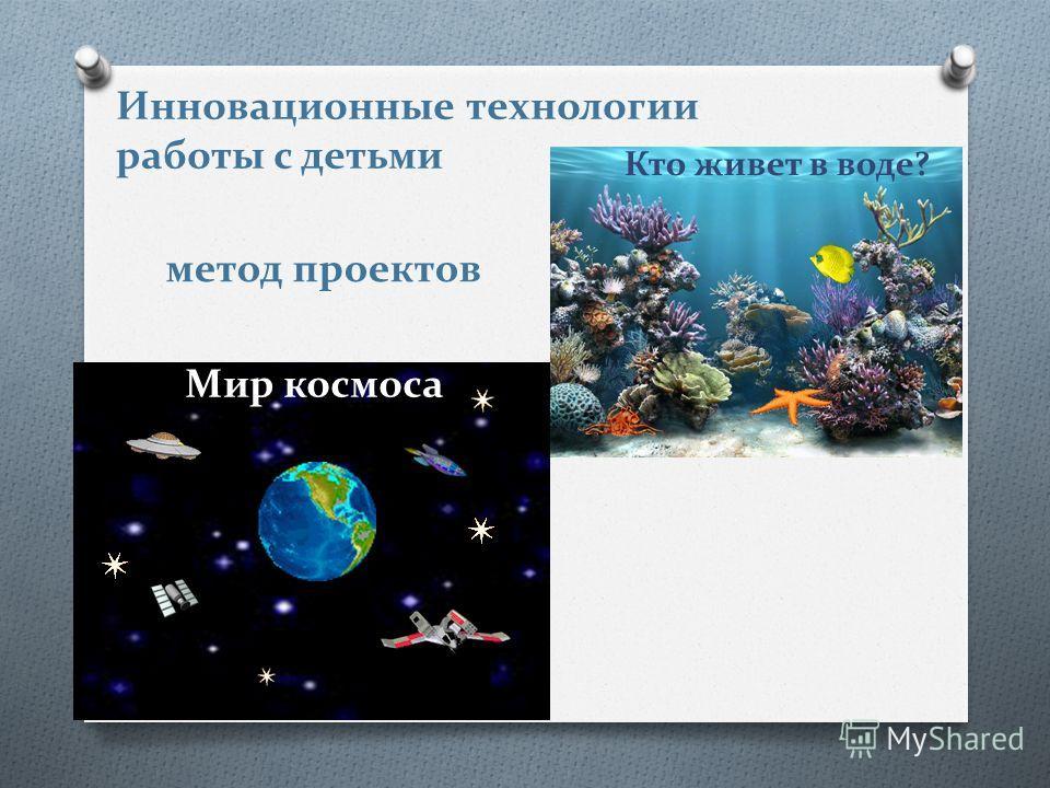 Инновационные технологии работы с детьми метод проектов Кто живет в воде? Мир космоса
