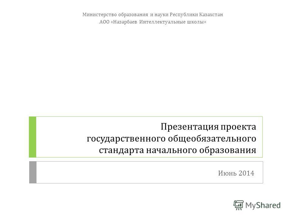 Презентация проекта государственного общеобязательного стандарта начального образования Министерство образования и науки Республики Казахстан АОО «Назарбаев Интеллектуальные школы» Июнь 2014 1