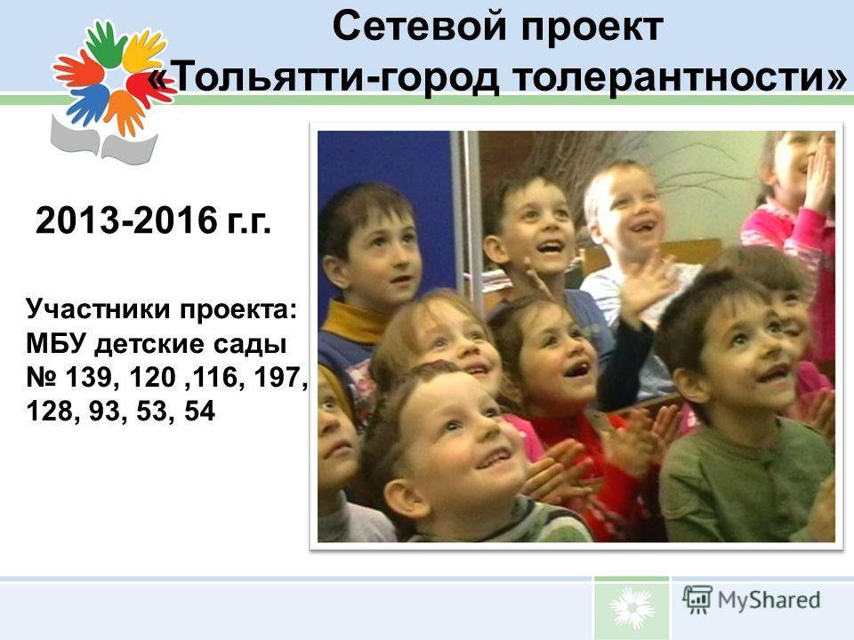 Сетевой проект «Тольятти-город толерантности» 2013-2016 г.г. Участники проекта: МБУ детские сады 139, 120,116, 197, 128, 93, 53, 54
