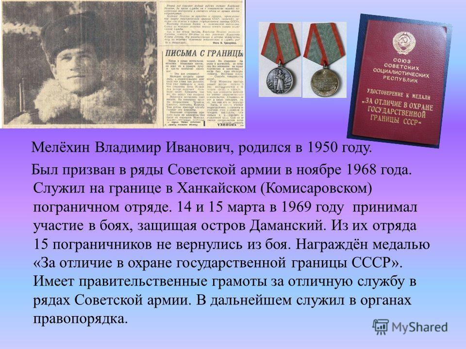 Мелёхин Владимир Иванович, родился в 1950 году. Был призван в ряды Советской армии в ноябре 1968 года. Служил на границе в Ханкайском (Комисаровском) пограничном отряде. 14 и 15 марта в 1969 году принимал участие в боях, защищая остров Даманский. Из