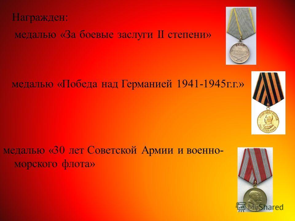 Награжден: медалью «За боевые заслуги II степени» медалью «Победа над Германией 1941-1945 г.г.» медалью «30 лет Советской Армии и военно- морского флота»