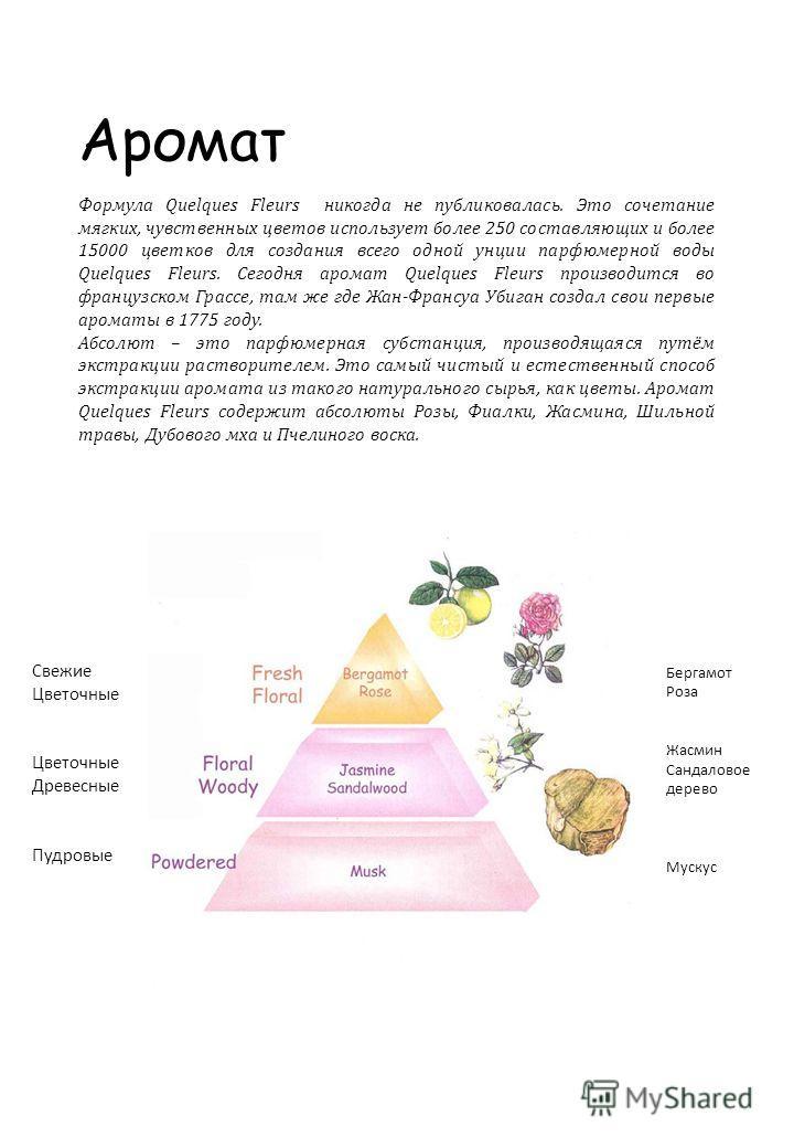 Аромат Формула Quelques Fleurs никогда не публиковалась. Это сочетание мягких, чувственных цветов использует более 250 составляющих и более 15000 цветков для создания всего одной унции парфюмерной воды Quelques Fleurs. Сегодня аромат Quelques Fleurs